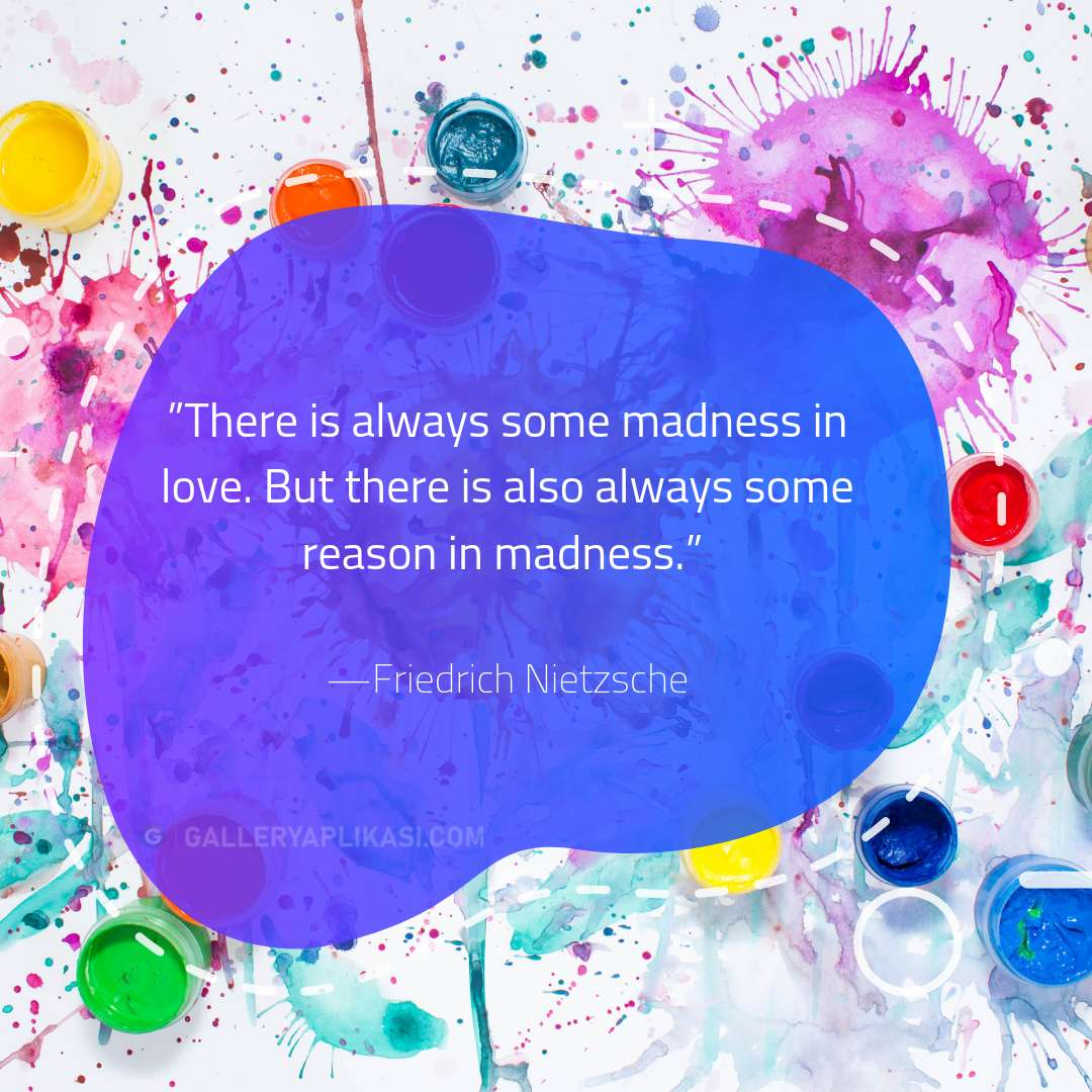 There is always some madness in love